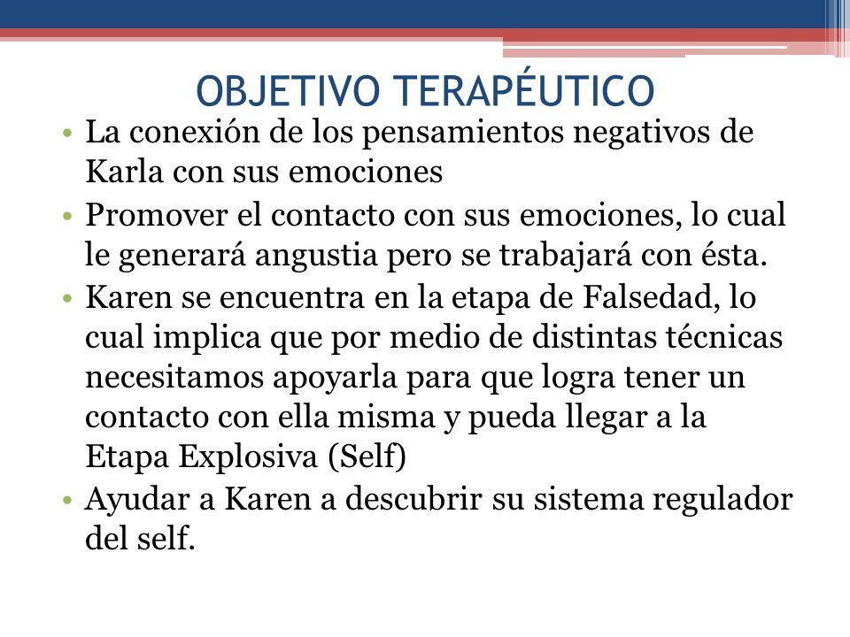 OBJETIVO TERAPÉUTICO La conexión de los pensamientos negativos de Karla con sus emociones Promover el contacto con sus emociones, lo cual le generará