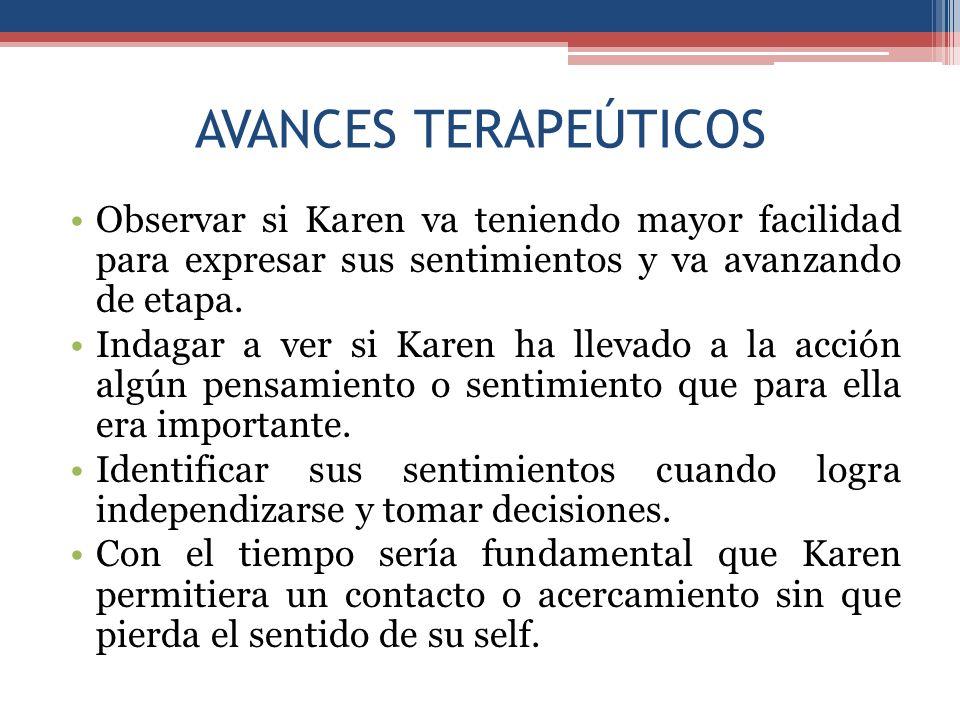 AVANCES TERAPEÚTICOS Observar si Karen va teniendo mayor facilidad para expresar sus sentimientos y va avanzando de etapa. Indagar a ver si Karen ha l