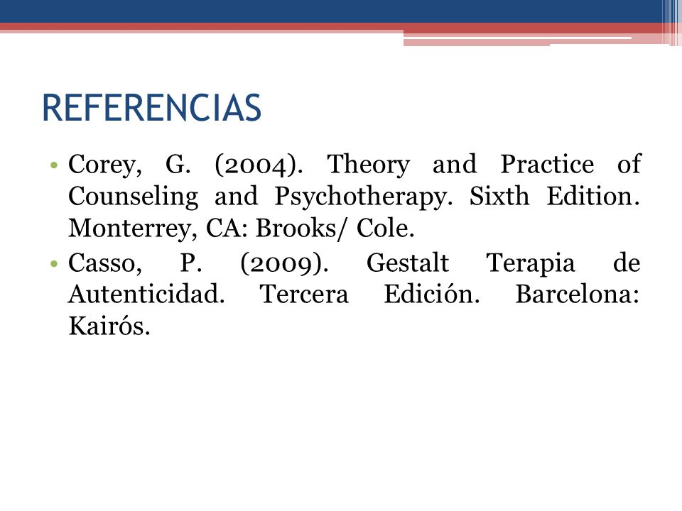 REFERENCIAS Corey, G. (2004). Theory and Practice of Counseling and Psychotherapy. Sixth Edition. Monterrey, CA: Brooks/ Cole. Casso, P. (2009). Gesta