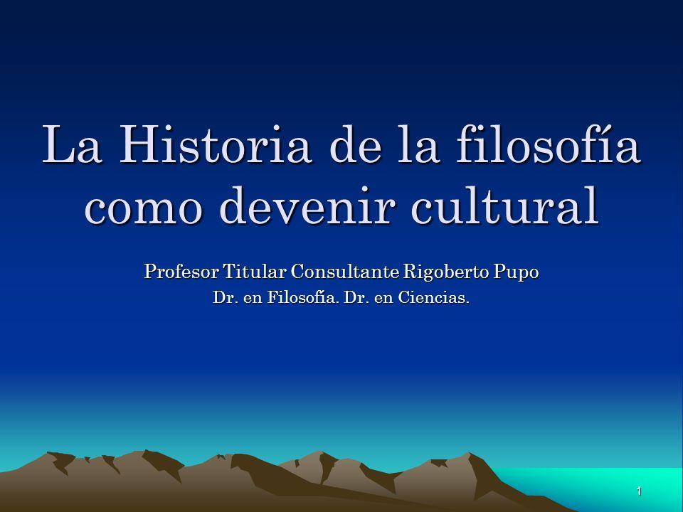 1 La Historia de la filosofía como devenir cultural Profesor Titular Consultante Rigoberto Pupo Dr. en Filosofía. Dr. en Ciencias.