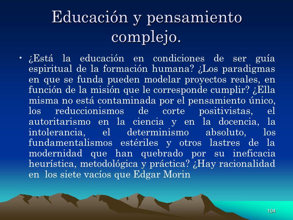 104 Educación y pensamiento complejo. ¿Está la educación en condiciones de ser guía espiritual de la formación humana? ¿Los paradigmas en que se funda