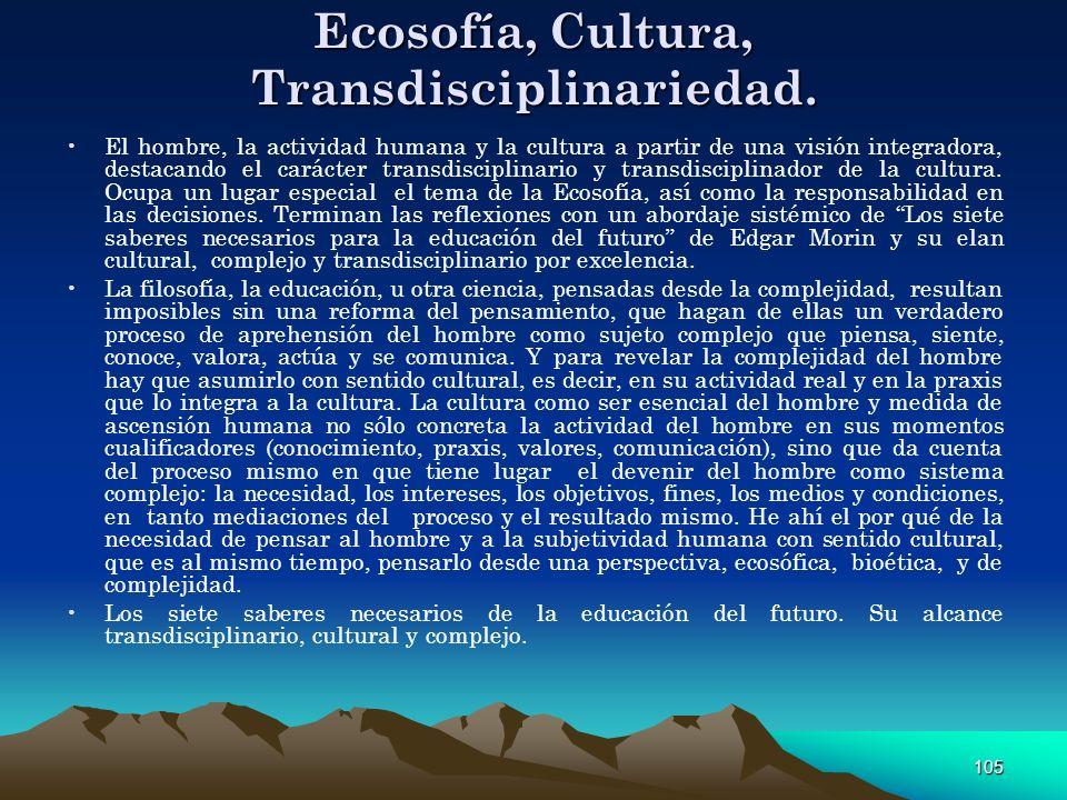 105 Ecosofía, Cultura, Transdisciplinariedad. El hombre, la actividad humana y la cultura a partir de una visión integradora, destacando el carácter t