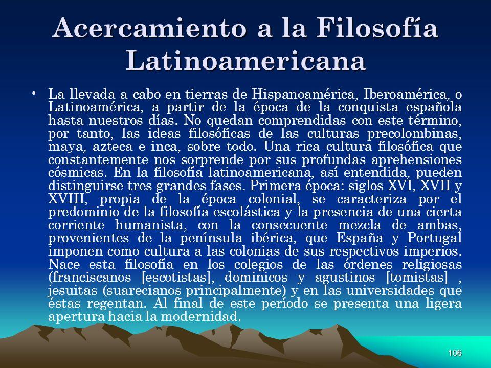 106 Acercamiento a la Filosofía Latinoamericana La llevada a cabo en tierras de Hispanoamérica, Iberoamérica, o Latinoamérica, a partir de la época de