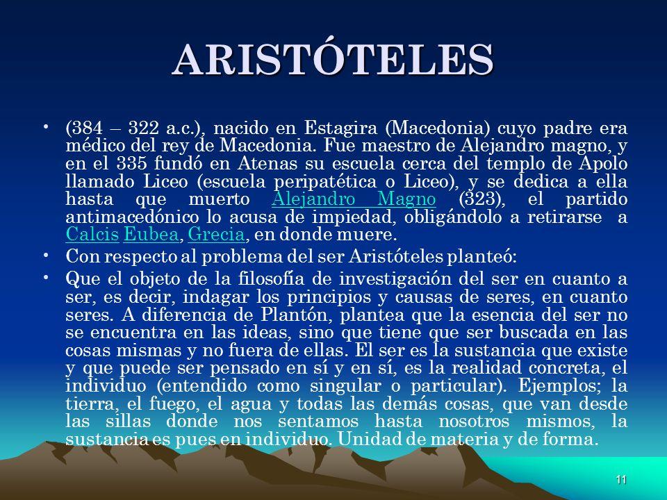 11 ARISTÓTELES (384 – 322 a.c.), nacido en Estagira (Macedonia) cuyo padre era médico del rey de Macedonia. Fue maestro de Alejandro magno, y en el 33