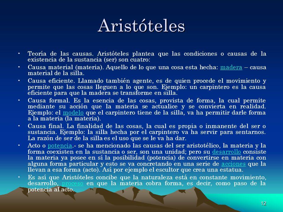 12 Aristóteles Teoría de las causas. Aristóteles plantea que las condiciones o causas de la existencia de la sustancia (ser) son cuatro: Causa materia