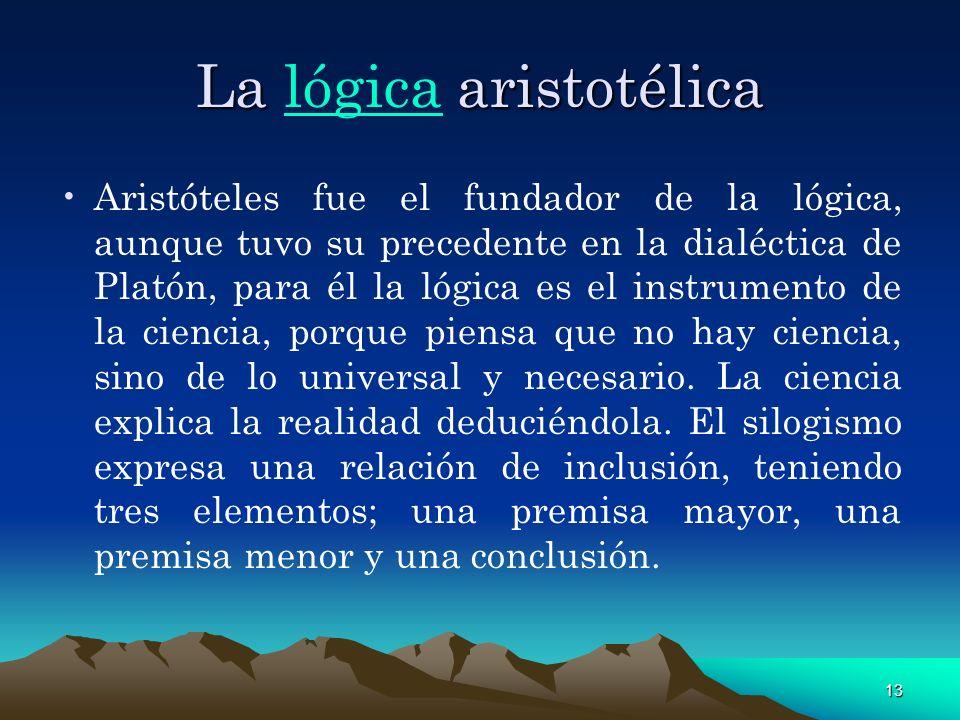 13 La aristotélica La lógica aristotélicalógica Aristóteles fue el fundador de la lógica, aunque tuvo su precedente en la dialéctica de Platón, para é