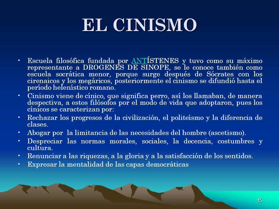 15 EL CINISMO Escuela filosófica fundada por ANTÍSTENES y tuvo como su máximo representante a DROGENES DE SINOPE, se le conoce también como escuela so