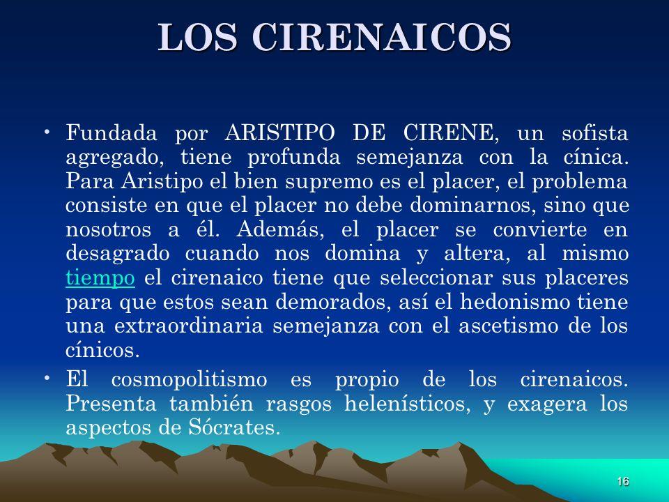 16 LOS CIRENAICOS Fundada por ARISTIPO DE CIRENE, un sofista agregado, tiene profunda semejanza con la cínica. Para Aristipo el bien supremo es el pla