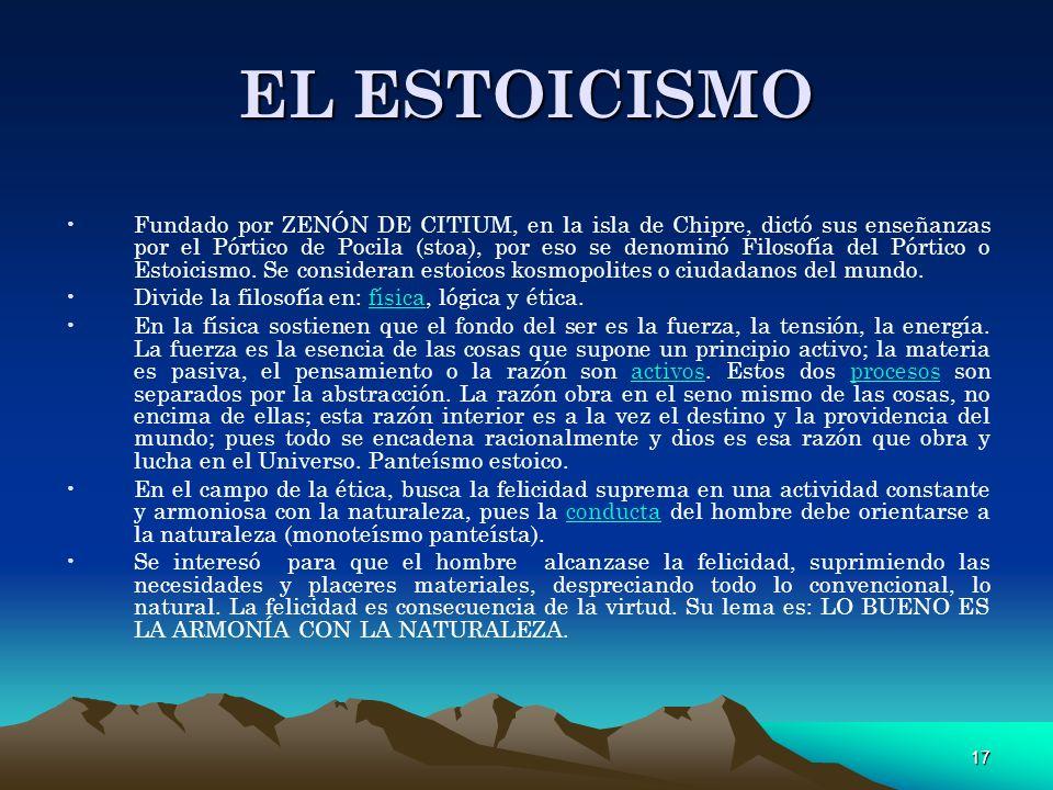 17 EL ESTOICISMO Fundado por ZENÓN DE CITIUM, en la isla de Chipre, dictó sus enseñanzas por el Pórtico de Pocila (stoa), por eso se denominó Filosofí