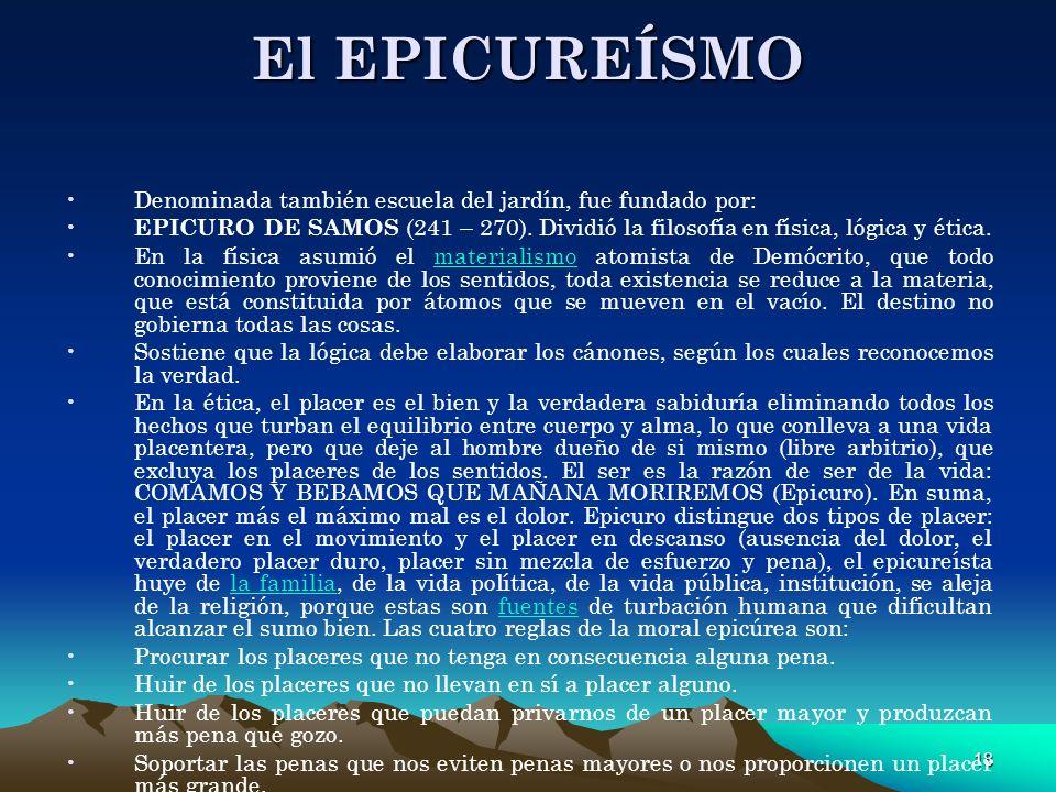18 El EPICUREÍSMO Denominada también escuela del jardín, fue fundado por: EPICURO DE SAMOS (241 – 270). Dividió la filosofía en física, lógica y ética