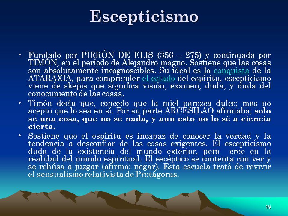 19 Escepticismo Fundado por PIRRÓN DE ELIS (356 – 275) y continuada por TIMÓN, en el período de Alejandro magno. Sostiene que las cosas son absolutame
