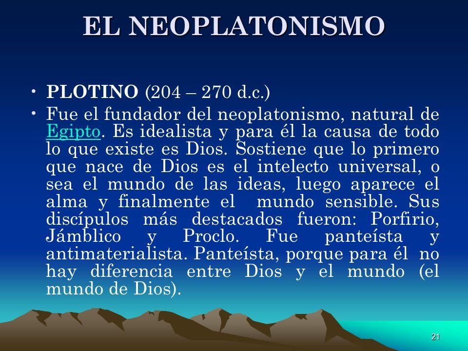 21 EL NEOPLATONISMO PLOTINO (204 – 270 d.c.) Fue el fundador del neoplatonismo, natural de Egipto. Es idealista y para él la causa de todo lo que exis
