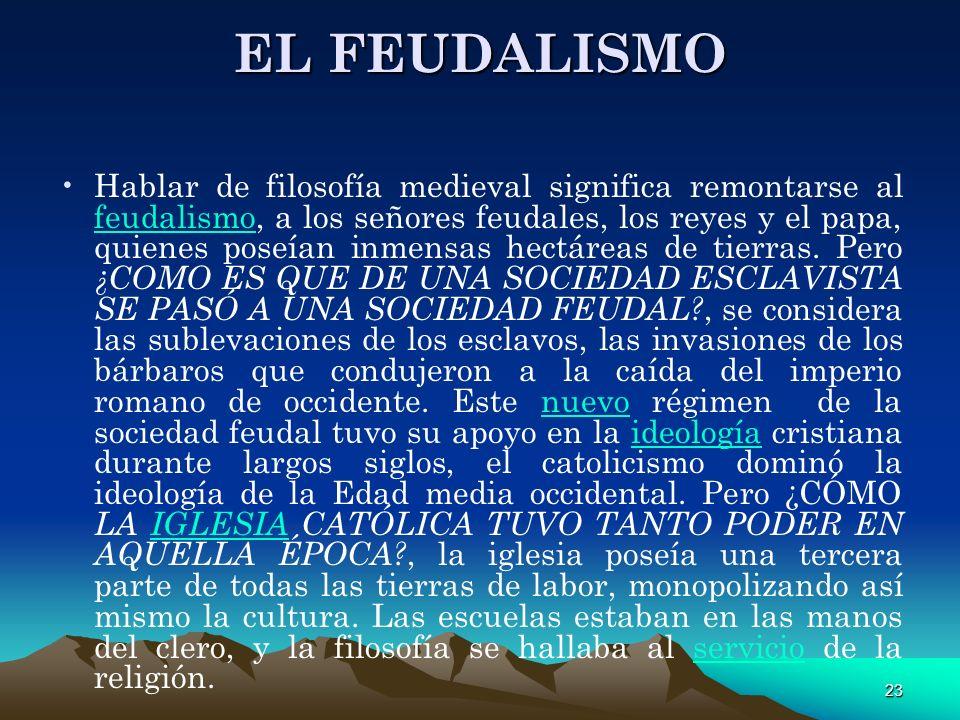23 EL FEUDALISMO Hablar de filosofía medieval significa remontarse al feudalismo, a los señores feudales, los reyes y el papa, quienes poseían inmensa