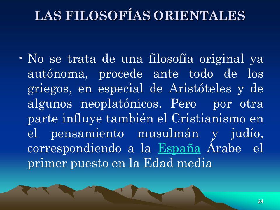 24 LAS FILOSOFÍAS ORIENTALES No se trata de una filosofía original ya autónoma, procede ante todo de los griegos, en especial de Aristóteles y de algu