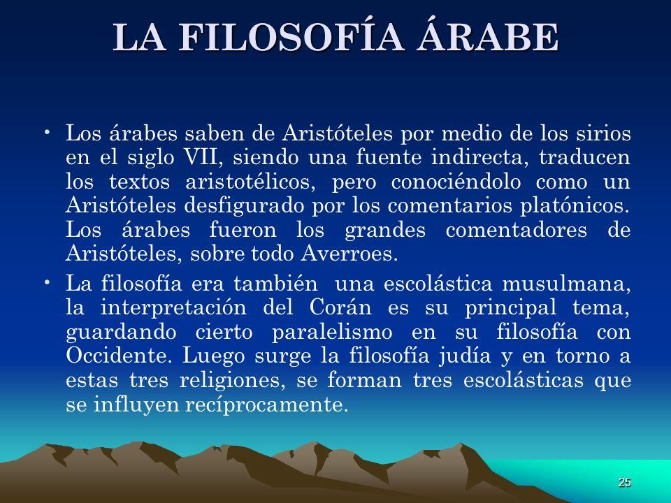 25 LA FILOSOFÍA ÁRABE Los árabes saben de Aristóteles por medio de los sirios en el siglo VII, siendo una fuente indirecta, traducen los textos aristo