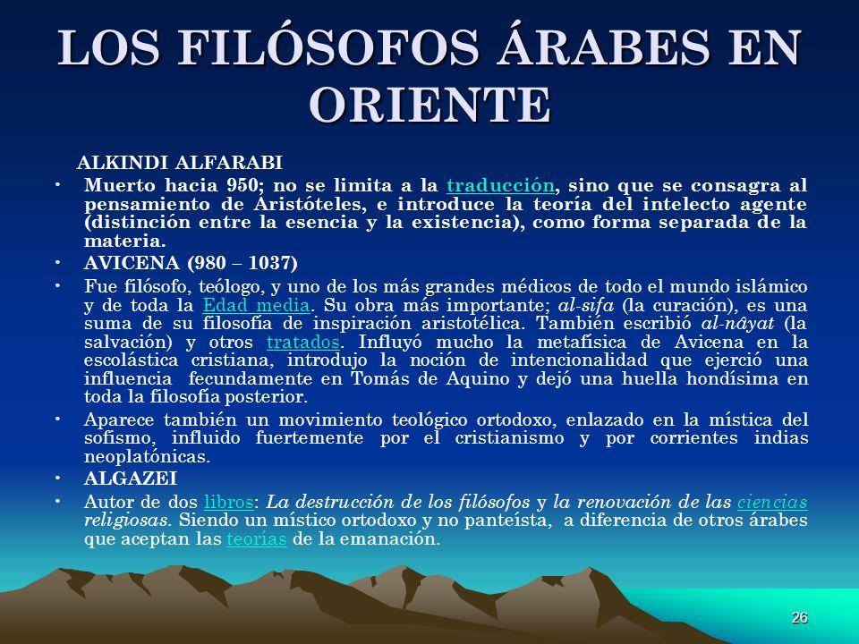 26 LOS FILÓSOFOS ÁRABES EN ORIENTE ALKINDI ALFARABI Muerto hacia 950; no se limita a la traducción, sino que se consagra al pensamiento de Aristóteles