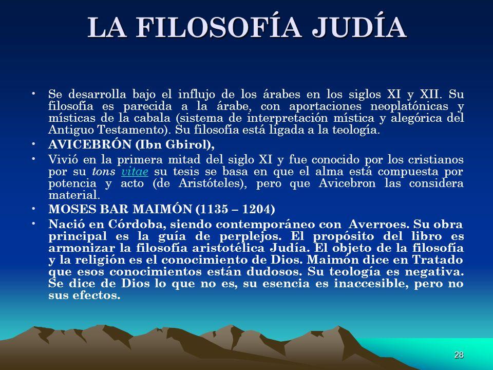 28 LA FILOSOFÍA JUDÍA Se desarrolla bajo el influjo de los árabes en los siglos XI y XII. Su filosofía es parecida a la árabe, con aportaciones neopla