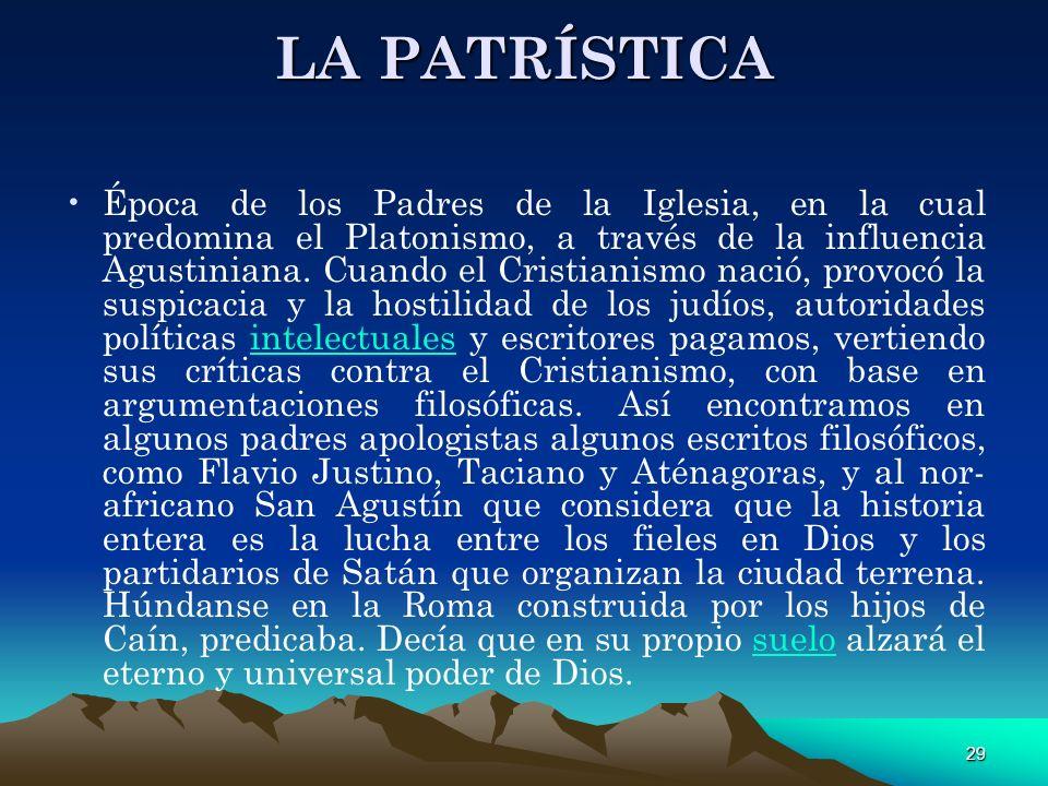 29 LA PATRÍSTICA Época de los Padres de la Iglesia, en la cual predomina el Platonismo, a través de la influencia Agustiniana. Cuando el Cristianismo