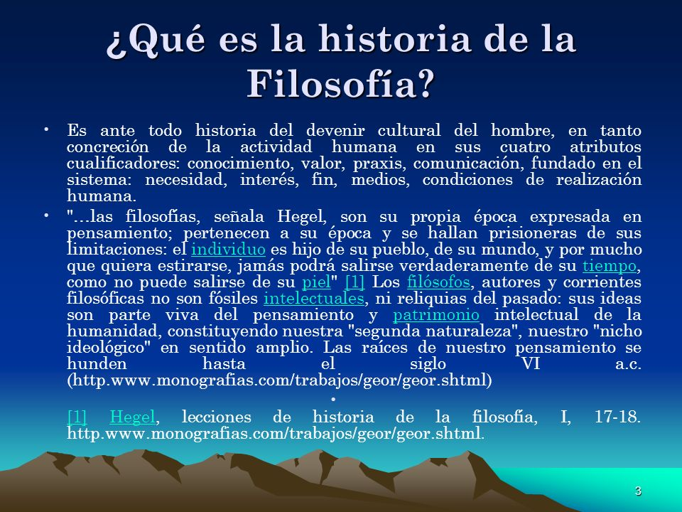 3 ¿ Qué es la historia de la Filosofía? Es ante todo historia del devenir cultural del hombre, en tanto concreción de la actividad humana en sus cuatr