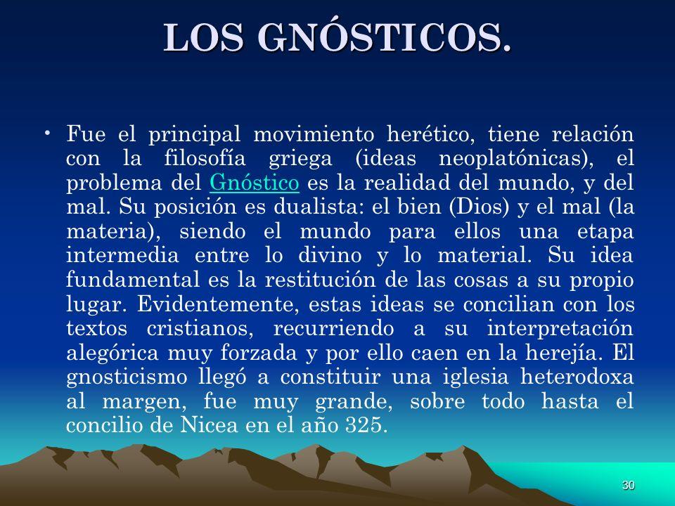 30 LOS GNÓSTICOS. Fue el principal movimiento herético, tiene relación con la filosofía griega (ideas neoplatónicas), el problema del Gnóstico es la r