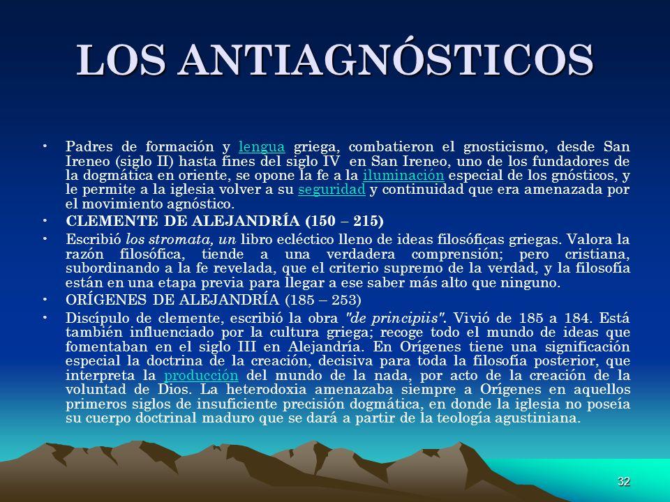 32 LOS ANTIAGNÓSTICOS Padres de formación y lengua griega, combatieron el gnosticismo, desde San Ireneo (siglo II) hasta fines del siglo IV en San Ire
