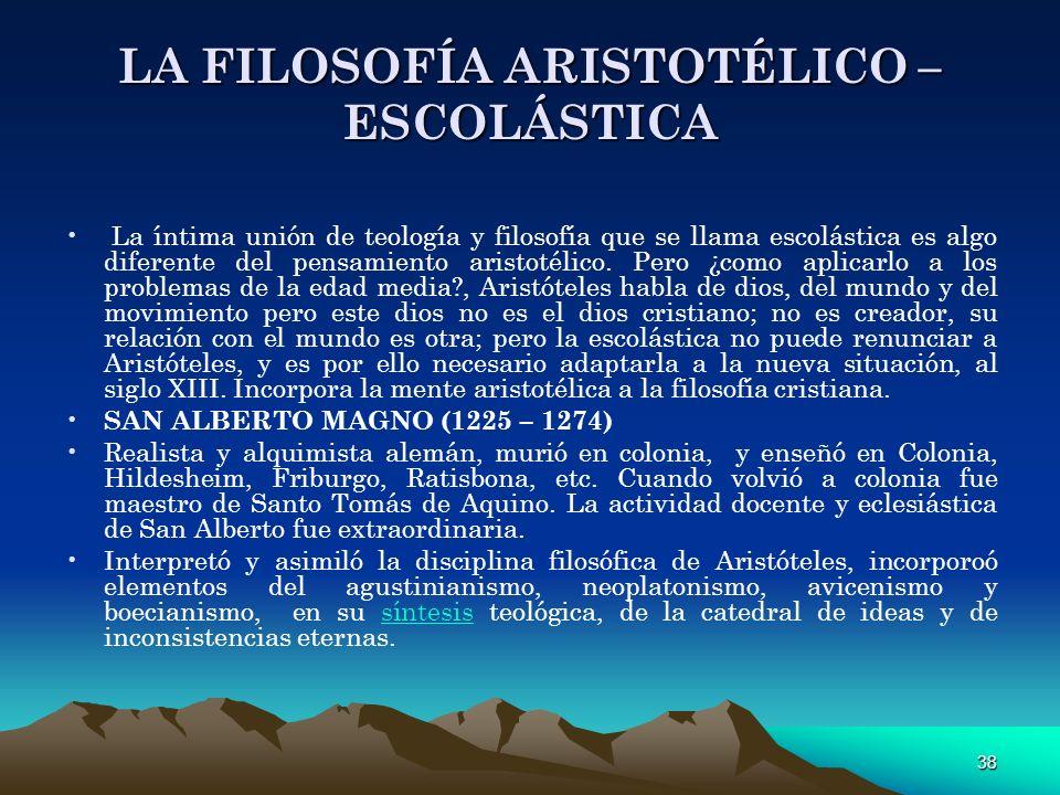 38 LA FILOSOFÍA ARISTOTÉLICO – ESCOLÁSTICA La íntima unión de teología y filosofía que se llama escolástica es algo diferente del pensamiento aristoté