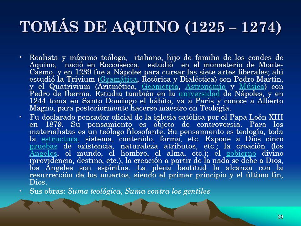 39 TOMÁS DE AQUINO (1225 – 1274) Realista y máximo teólogo, italiano, hijo de familia de los condes de Aquino, nació en Roccasecca, estudió en el mona
