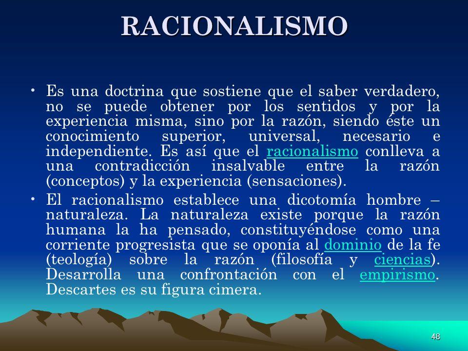 48 RACIONALISMO Es una doctrina que sostiene que el saber verdadero, no se puede obtener por los sentidos y por la experiencia misma, sino por la razó