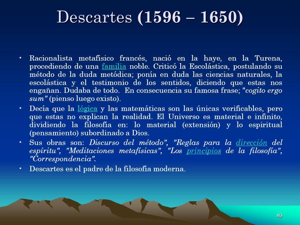 49 Descartes (1596 – 1650) Racionalista metafísico francés, nació en la haye, en la Turena, procediendo de una familia noble. Criticó la Escolástica,