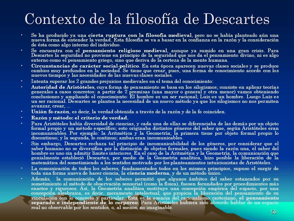 50 Contexto de la filosofía de Descartes Se ha producido ya una cierta ruptura con la filosofía medieval, pero no se había planteado aún una nueva for