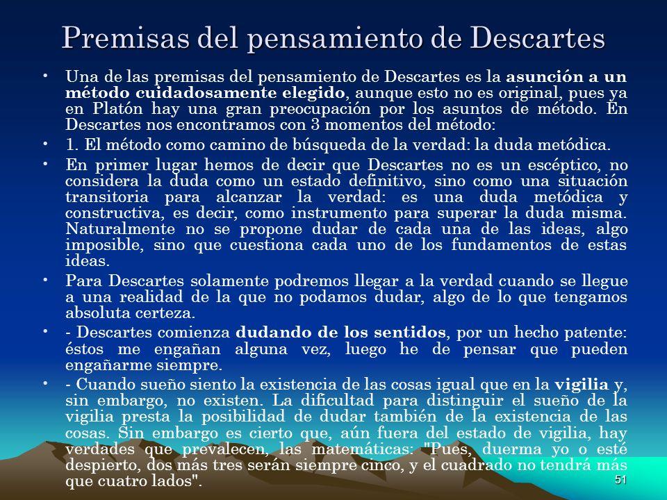 51 Premisas del pensamiento de Descartes Una de las premisas del pensamiento de Descartes es la asunción a un método cuidadosamente elegido, aunque es
