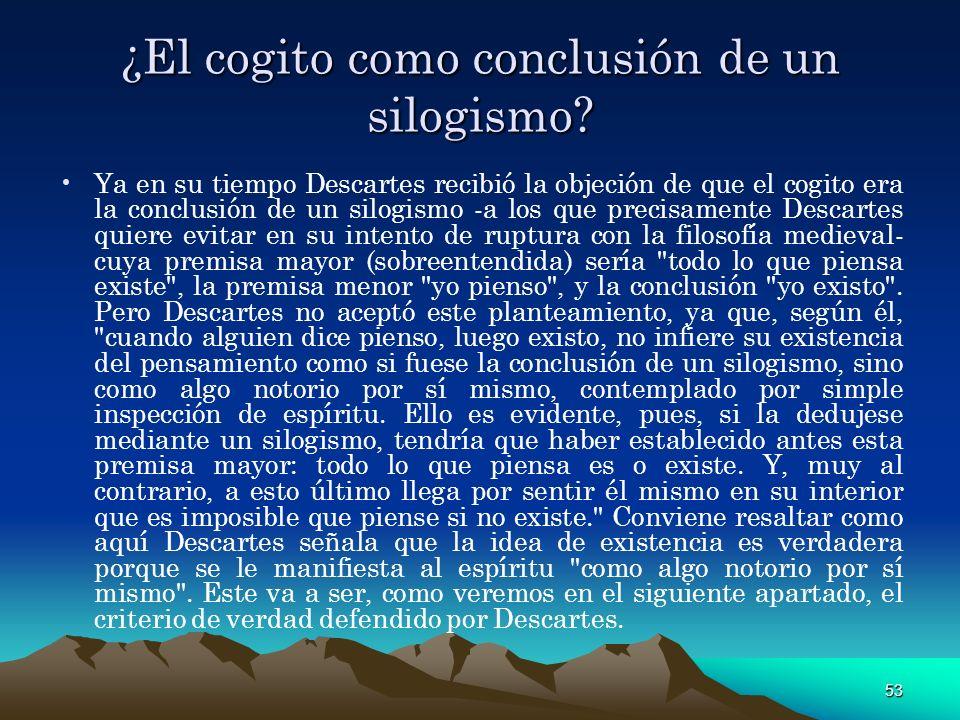 53 ¿El cogito como conclusión de un silogismo? Ya en su tiempo Descartes recibió la objeción de que el cogito era la conclusión de un silogismo -a los