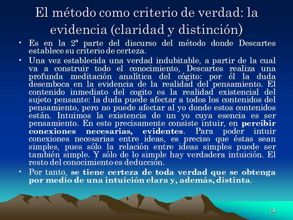 54 El método como criterio de verdad: la evidencia (claridad y distinción ) Es en la 2ª parte del discurso del método donde Descartes establece su cri