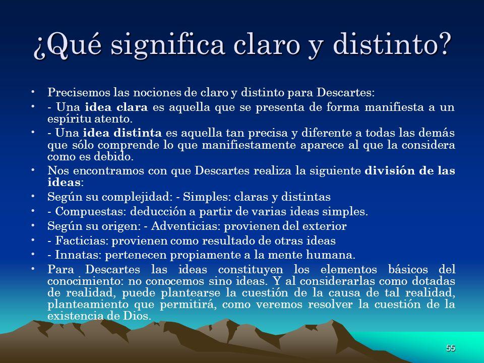 55 ¿Qué significa claro y distinto? Precisemos las nociones de claro y distinto para Descartes: - Una idea clara es aquella que se presenta de forma m
