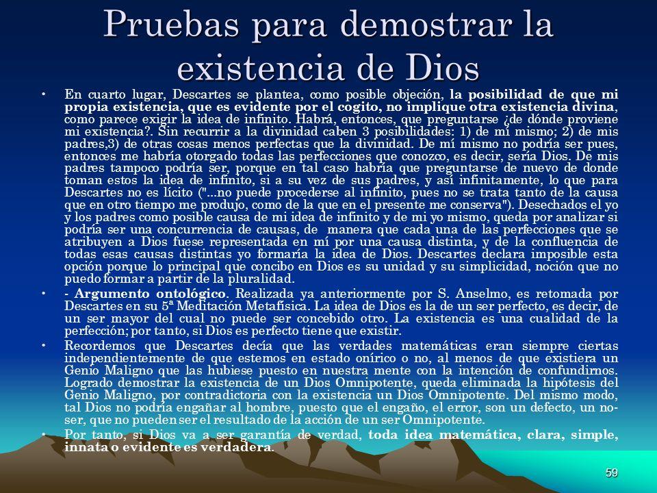 59 Pruebas para demostrar la existencia de Dios En cuarto lugar, Descartes se plantea, como posible objeción, la posibilidad de que mi propia existenc