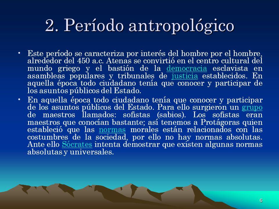 6 2. Período antropológico Este período se caracteriza por interés del hombre por el hombre, alrededor del 450 a.c. Atenas se convirtió en el centro c