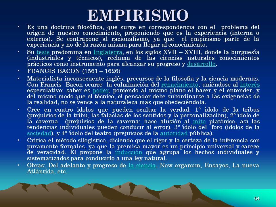 64 EMPIRISMO Es una doctrina filosófica, que surge en correspondencia con el problema del origen de nuestro conocimiento, proponiendo que es la experi
