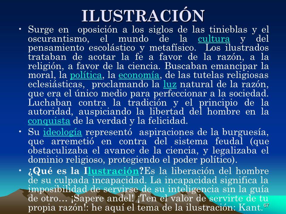 67 ILUSTRACIÓN Surge en oposición a los siglos de las tinieblas y el oscurantismo, el mundo de la cultura y del pensamiento escolástico y metafísico.