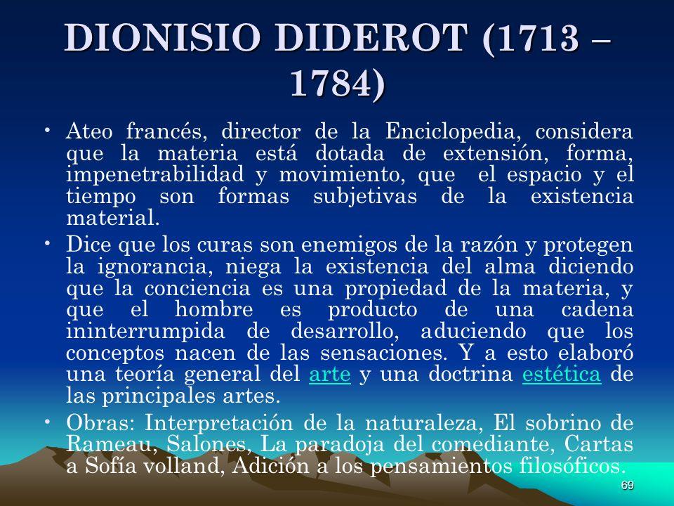 69 DIONISIO DIDEROT (1713 – 1784) Ateo francés, director de la Enciclopedia, considera que la materia está dotada de extensión, forma, impenetrabilida