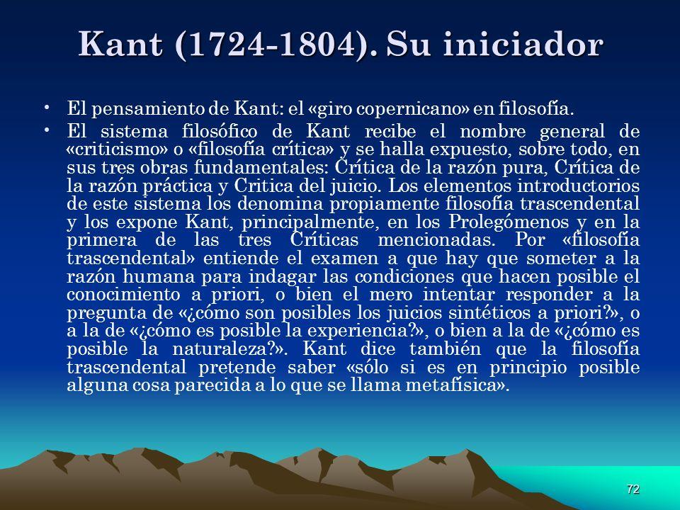 72 Kant (1724-1804). Su iniciador El pensamiento de Kant: el «giro copernicano» en filosofía. El sistema filosófico de Kant recibe el nombre general d