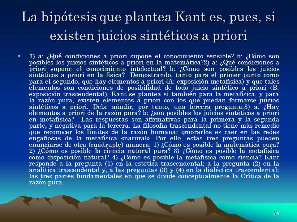 74 La hipótesis que plantea Kant es, pues, si existen juicios sintéticos a priori 1 ) a: ¿Qué condiciones a priori supone el conocimiento sensible? b: