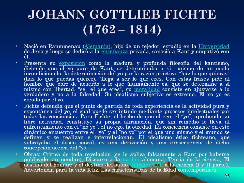 75 JOHANN GOTTLIEB FICHTE (1762 – 1814) Nació en Ranmmenau (Alemania), hijo de un tejedor, estudió en la Universidad de Jena y luego se dedicó a la en