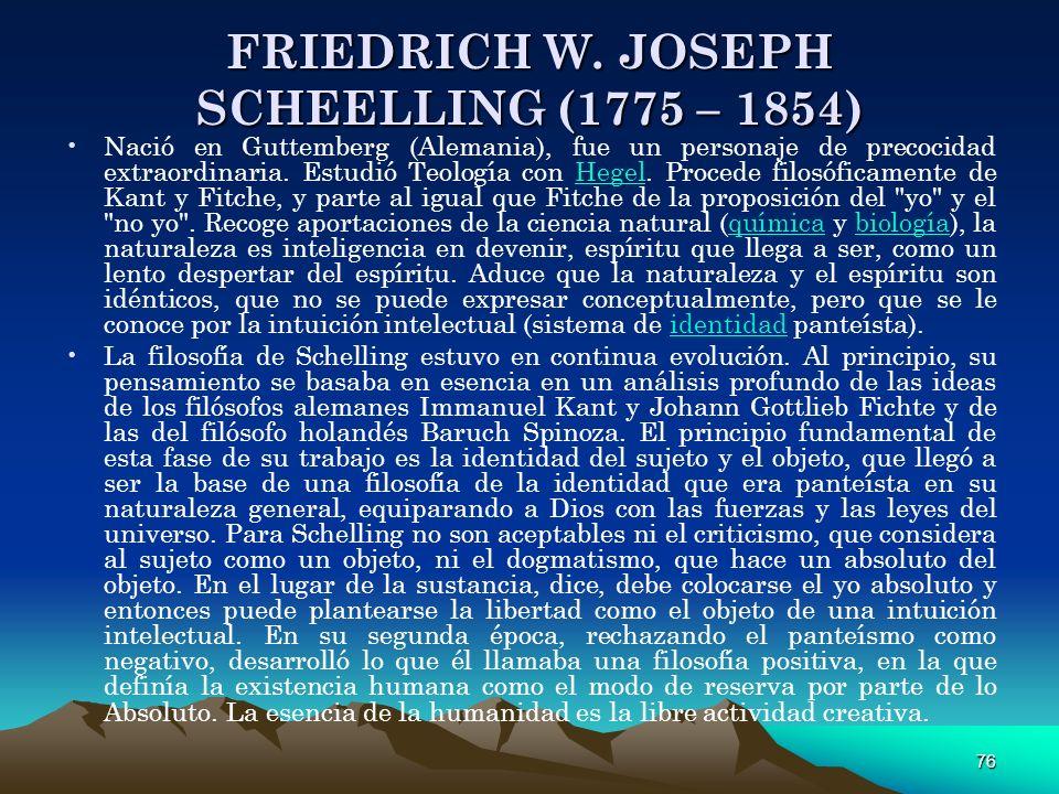 76 FRIEDRICH W. JOSEPH SCHEELLING (1775 – 1854) Nació en Guttemberg (Alemania), fue un personaje de precocidad extraordinaria. Estudió Teología con He