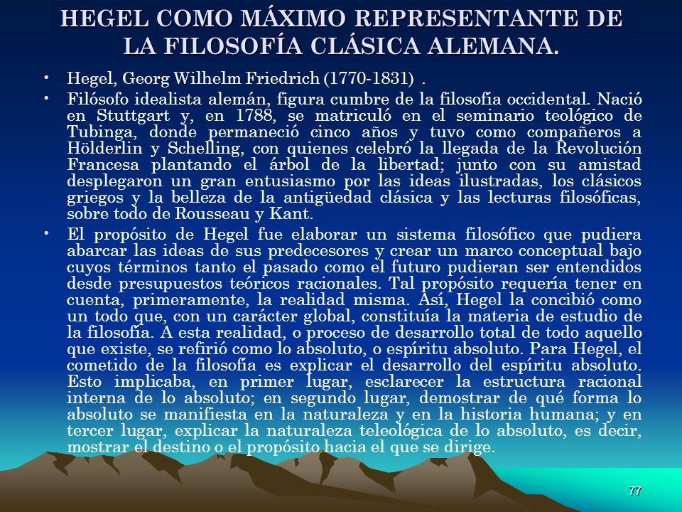 77 HEGEL COMO MÁXIMO REPRESENTANTE DE LA FILOSOFÍA CLÁSICA ALEMANA. Hegel, Georg Wilhelm Friedrich (1770-1831). Filósofo idealista alemán, figura cumb