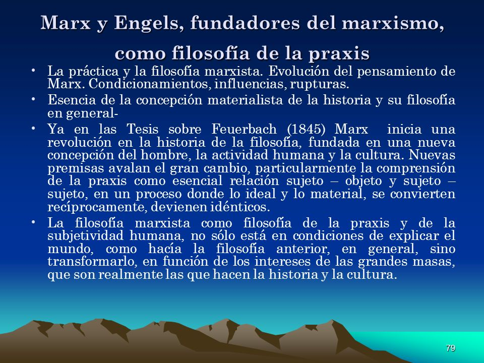 79 Marx y Engels, fundadores del marxismo, como filosofía de la praxis La práctica y la filosofía marxista. Evolución del pensamiento de Marx. Condici