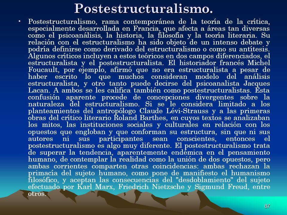 87 Postestructuralismo. Postestructuralismo, rama contemporánea de la teoría de la crítica, especialmente desarrollada en Francia, que afecta a áreas
