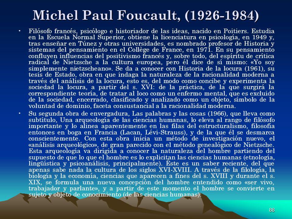88 Michel Paul Foucault, (1926-1984) Filósofo francés, psicólogo e historiador de las ideas, nacido en Poitiers. Estudia en la Escuela Normal Superior