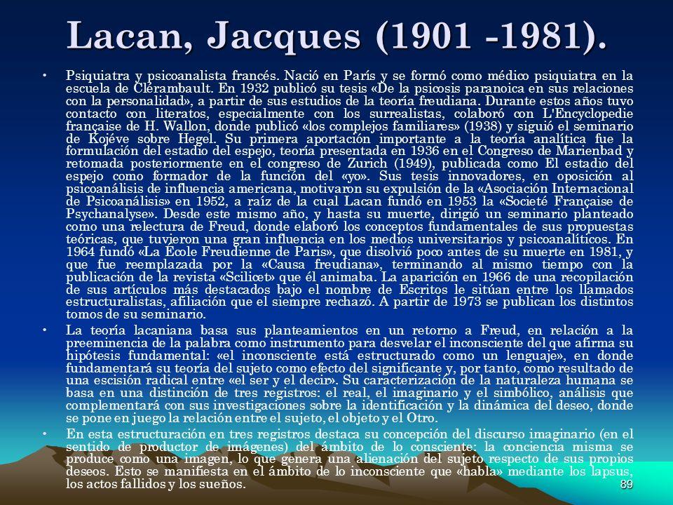 89 Lacan, Jacques (1901 -1981). Psiquiatra y psicoanalista francés. Nació en París y se formó como médico psiquiatra en la escuela de Clérambault. En