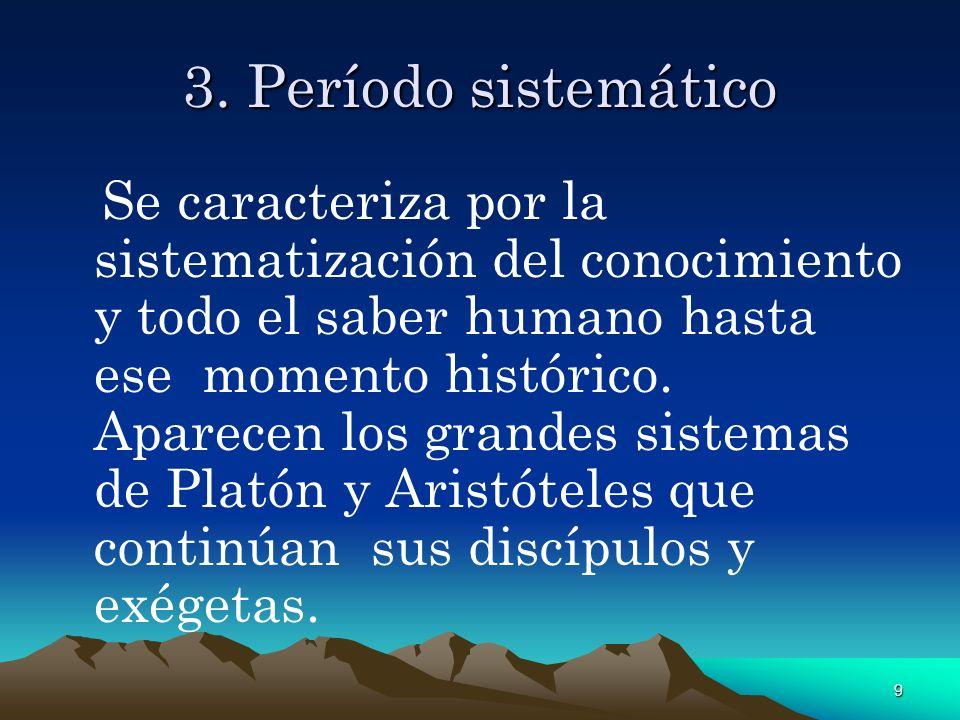 9 3. Período sistemático Se caracteriza por la sistematización del conocimiento y todo el saber humano hasta ese momento histórico. Aparecen los grand