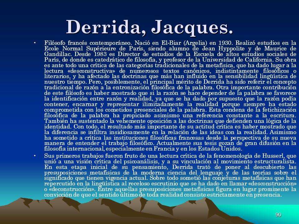 90 Derrida, Jacques. Filósofo francés contemporáneo. Nació en El-Biar (Argelia) en 1930. Realizó estudios en la Ecole Normal Supérieure de París, sien